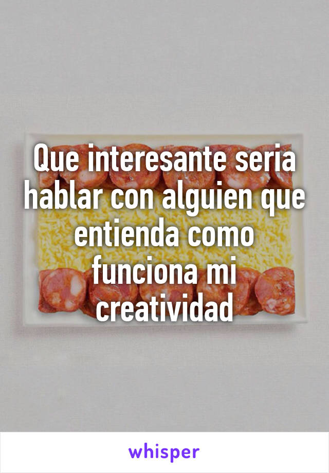 Que interesante seria hablar con alguien que entienda como funciona mi creatividad