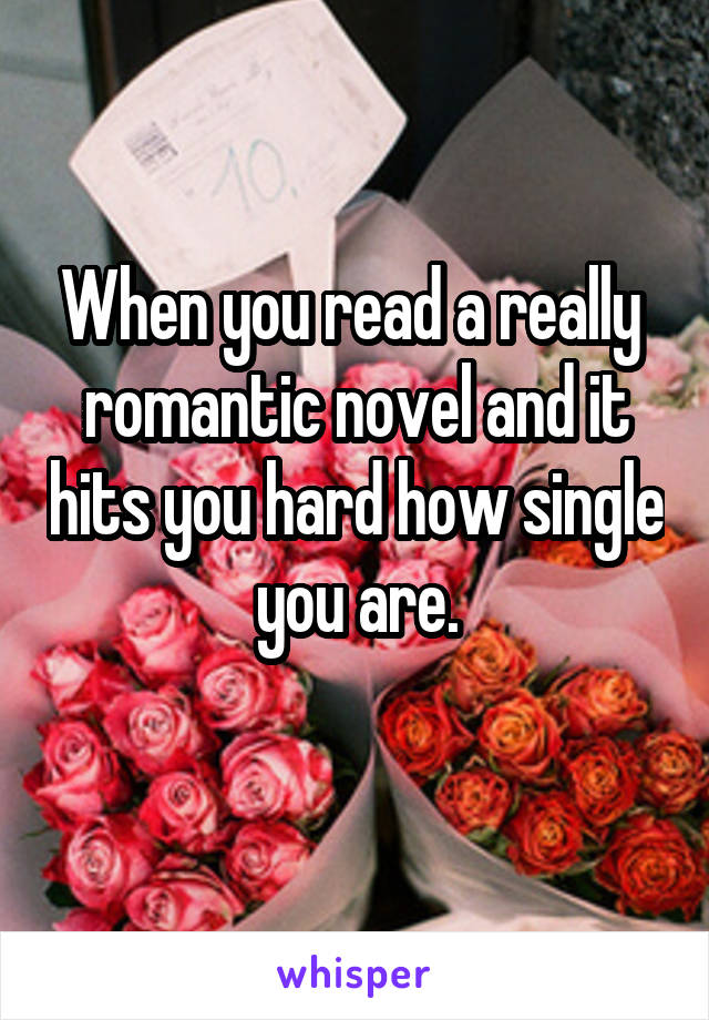 When you read a really  romantic novel and it hits you hard how single you are.