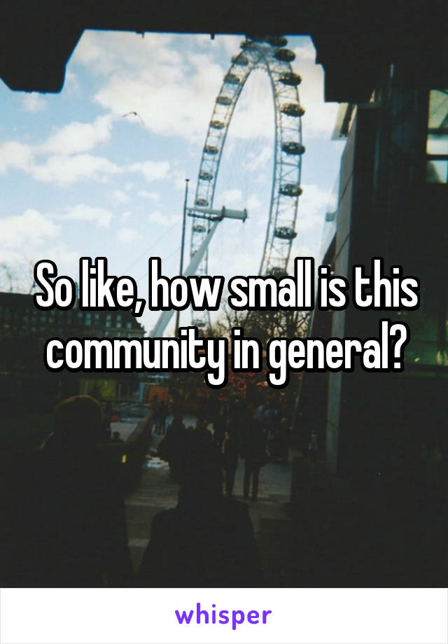 So like, how small is this community in general?