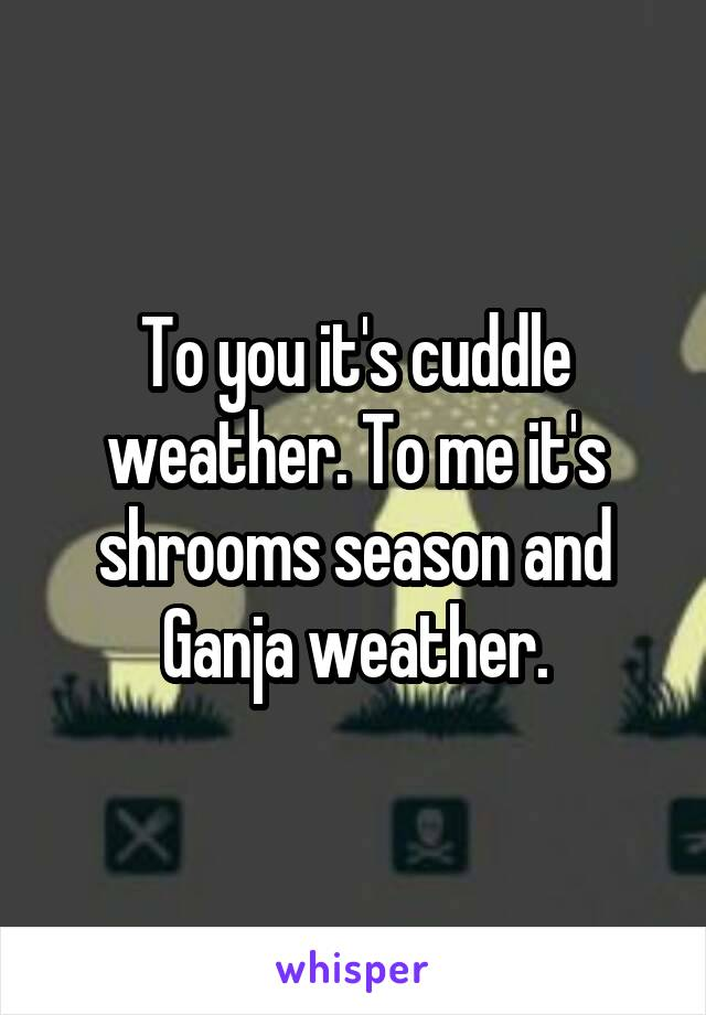 To you it's cuddle weather. To me it's shrooms season and Ganja weather.
