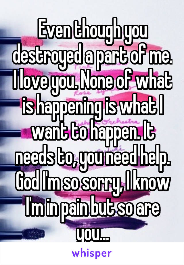 Even though you destroyed a part of me. I love you. None of what is happening is what I want to happen. It needs to, you need help. God I'm so sorry, I know I'm in pain but so are you...