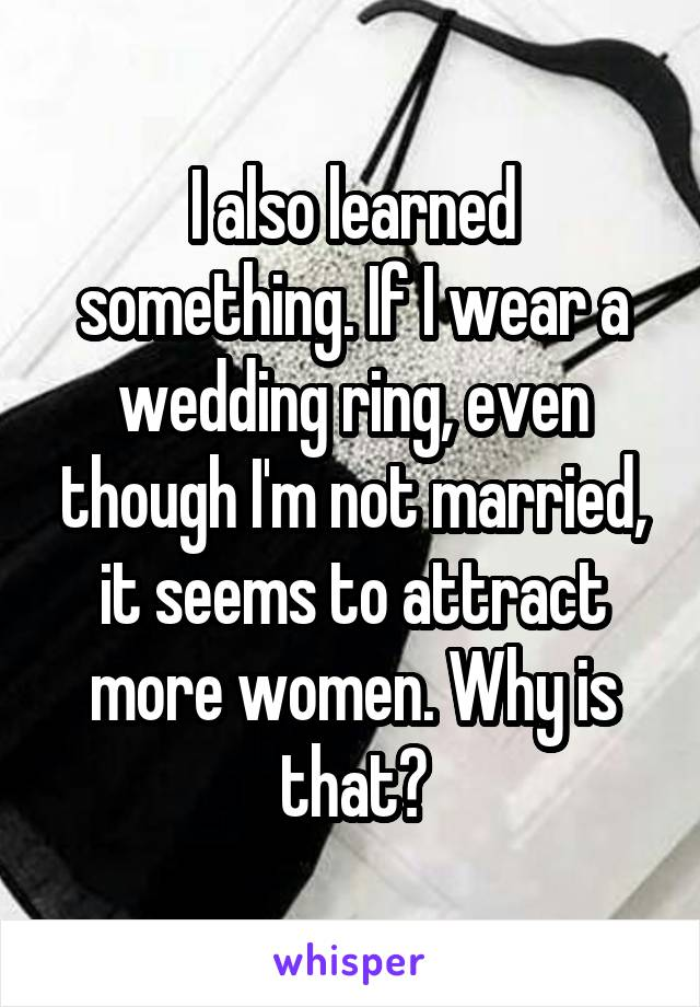 I also learned something. If I wear a wedding ring, even though I'm not married, it seems to attract more women. Why is that?