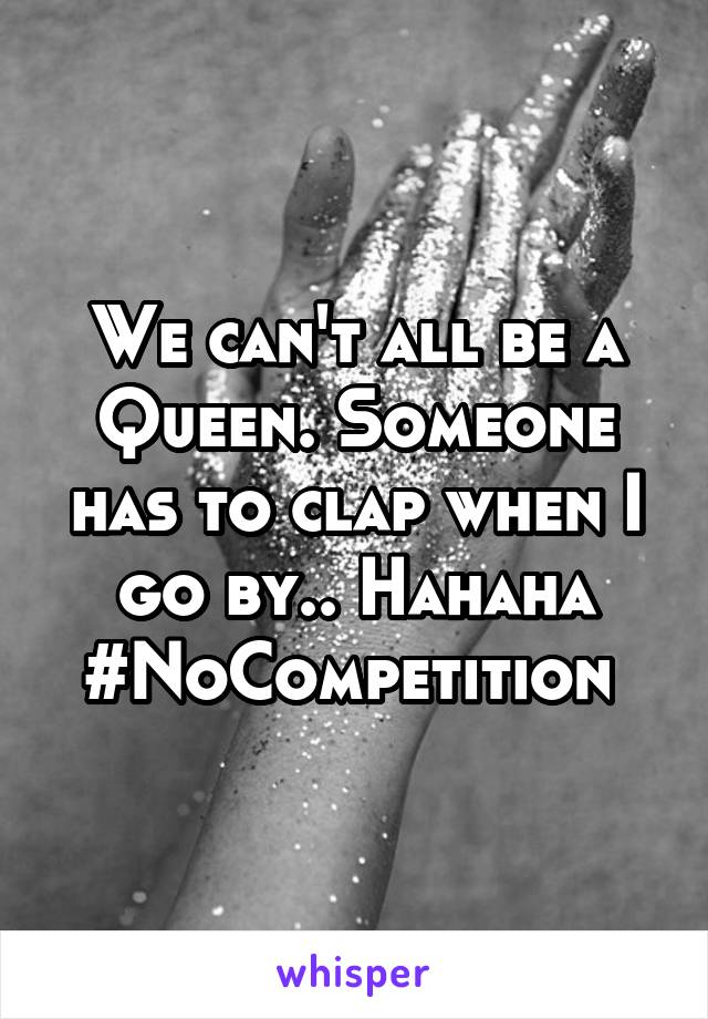 We can't all be a Queen. Someone has to clap when I go by.. Hahaha #NoCompetition