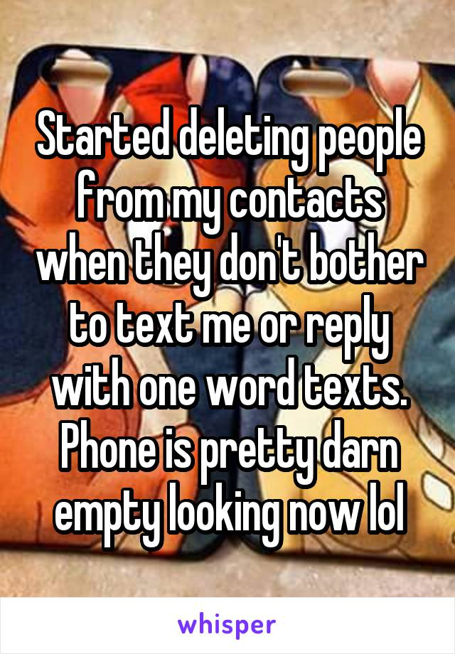 Started deleting people from my contacts when they don't bother to text me or reply with one word texts. Phone is pretty darn empty looking now lol