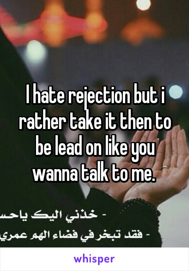 I hate rejection but i rather take it then to be lead on like you wanna talk to me.