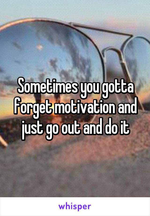 Sometimes you gotta forget motivation and just go out and do it