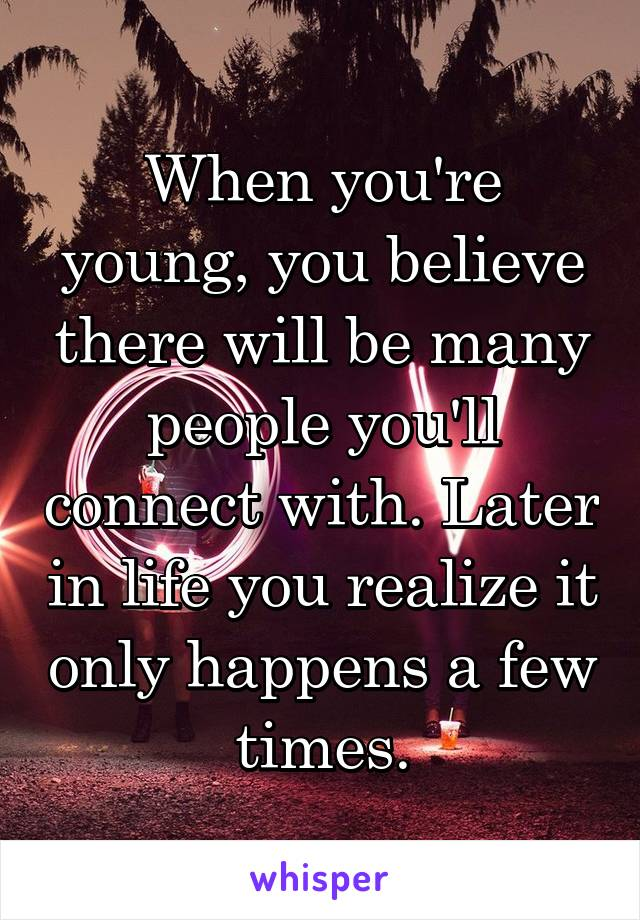When you're young, you believe there will be many people you'll connect with. Later in life you realize it only happens a few times.