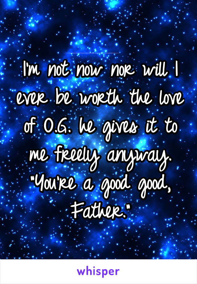 """I'm not now nor will I ever be worth the love of O.G. he gives it to me freely anyway. """"You're a good good, Father."""""""