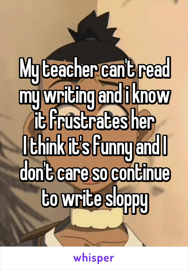 My teacher can't read my writing and i know it frustrates her I think it's funny and I don't care so continue to write sloppy