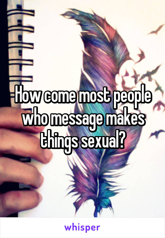 How come most people who message makes things sexual?