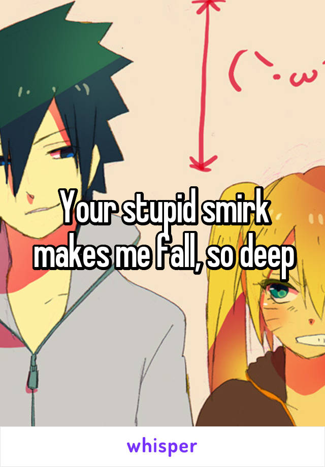 Your stupid smirk makes me fall, so deep