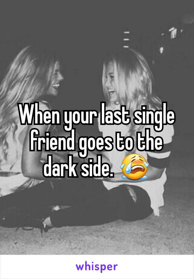 When your last single friend goes to the dark side. 😭
