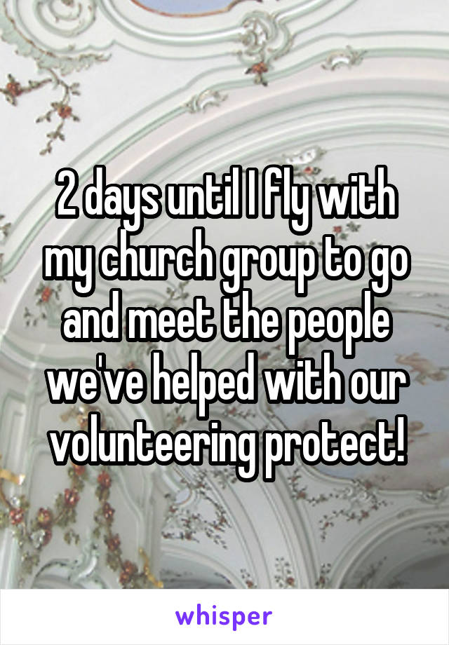 2 days until I fly with my church group to go and meet the people we've helped with our volunteering protect!