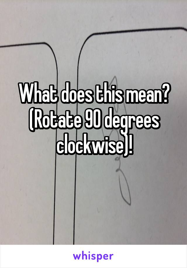 What does this mean? (Rotate 90 degrees clockwise)!