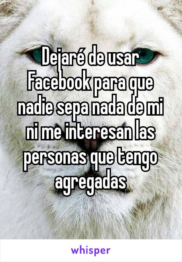 Dejaré de usar Facebook para que nadie sepa nada de mi ni me interesan las personas que tengo agregadas