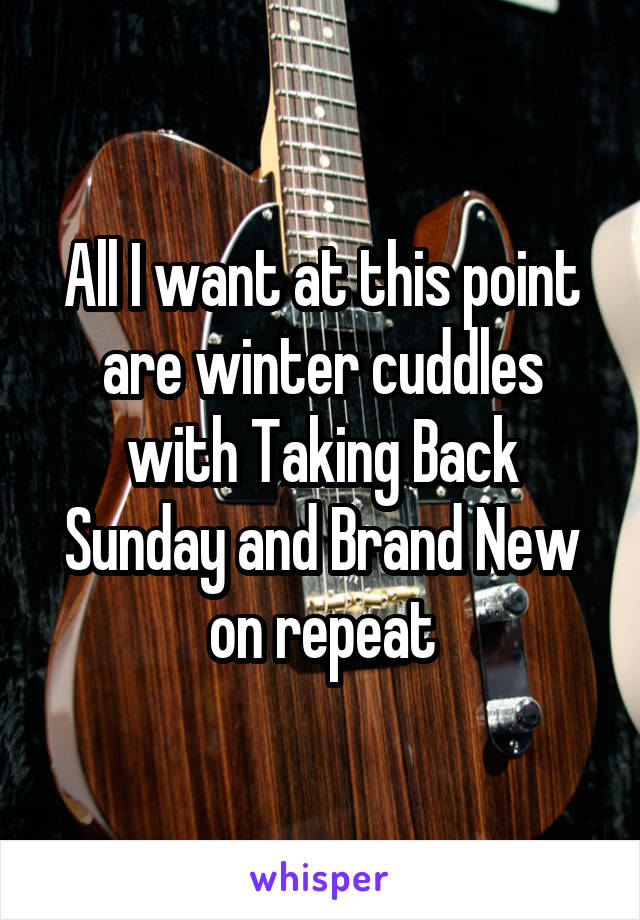 All I want at this point are winter cuddles with Taking Back Sunday and Brand New on repeat