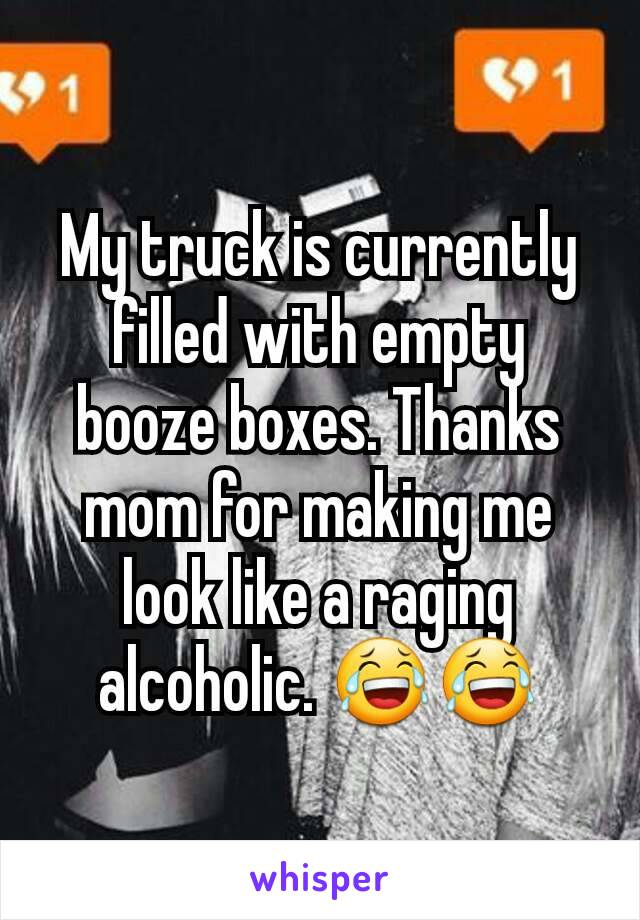 My truck is currently filled with empty booze boxes. Thanks mom for making me look like a raging alcoholic. 😂😂