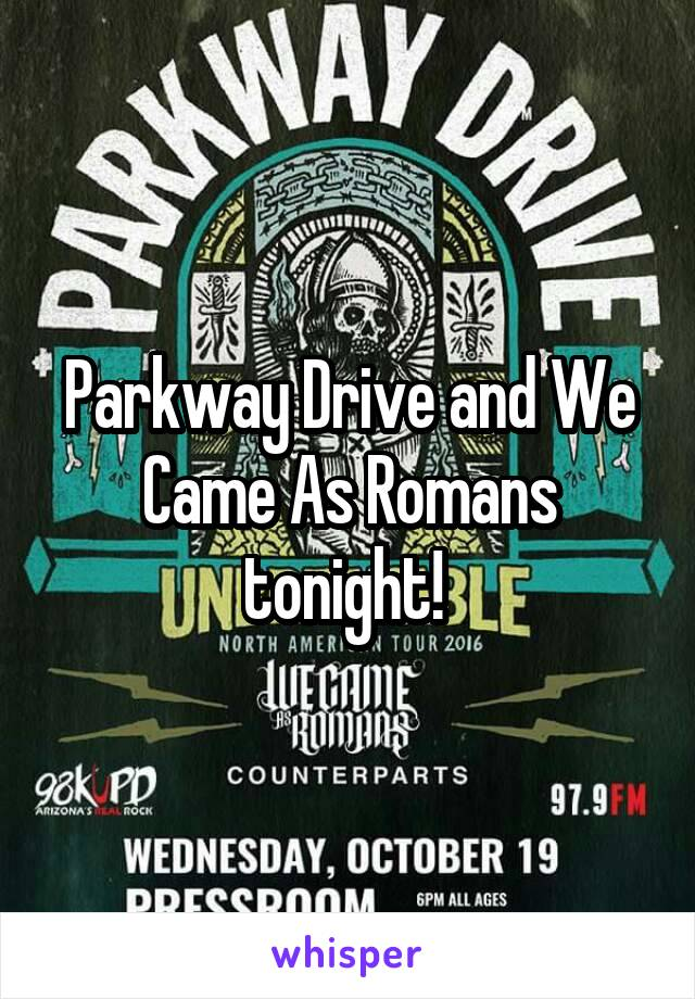 Parkway Drive and We Came As Romans tonight!