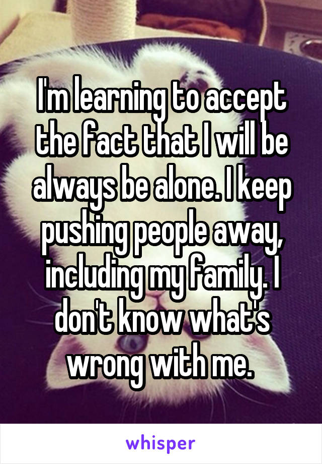 I'm learning to accept the fact that I will be always be alone. I keep pushing people away, including my family. I don't know what's wrong with me.