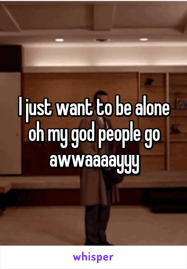 I just want to be alone oh my god people go awwaaaayyy