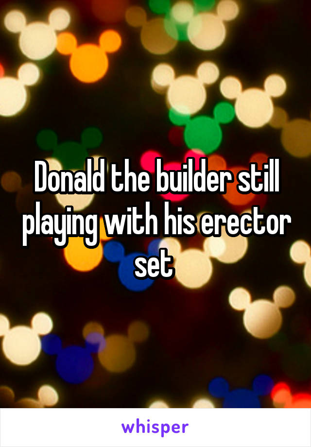 Donald the builder still playing with his erector set