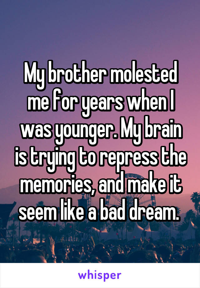 My brother molested me for years when I was younger. My brain is trying to repress the memories, and make it seem like a bad dream.