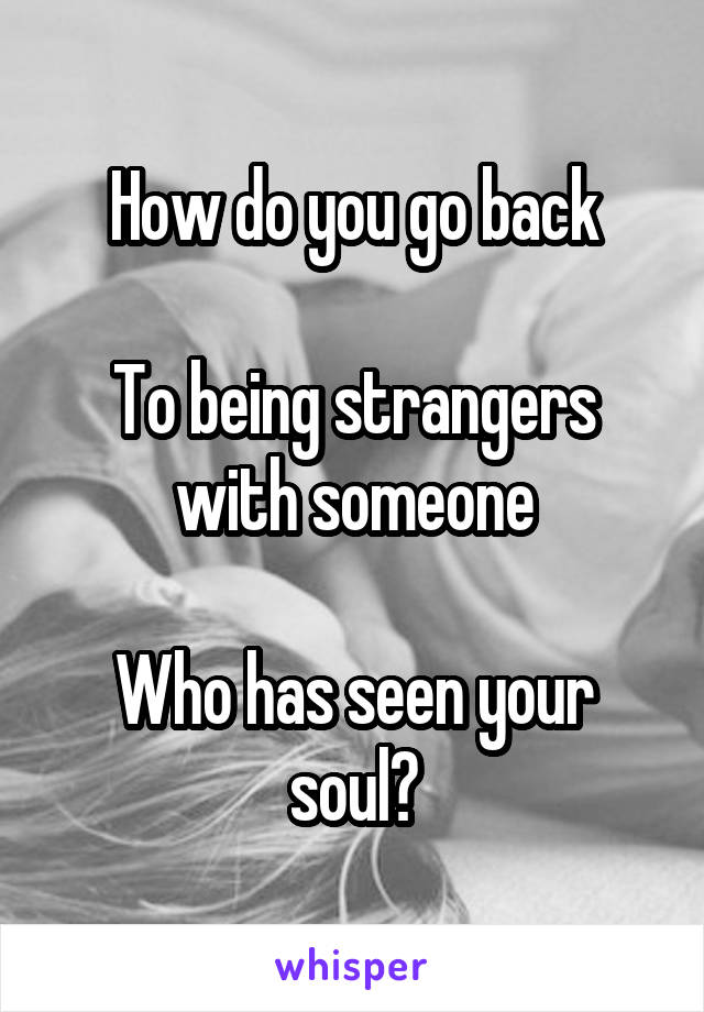 How do you go back  To being strangers with someone  Who has seen your soul?