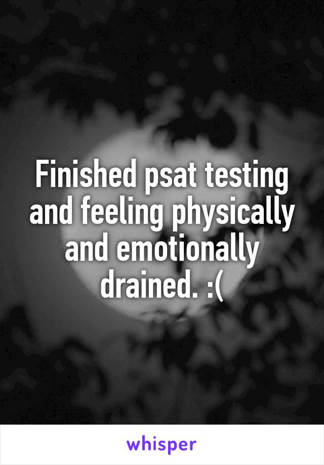 Finished psat testing and feeling physically and emotionally drained. :(