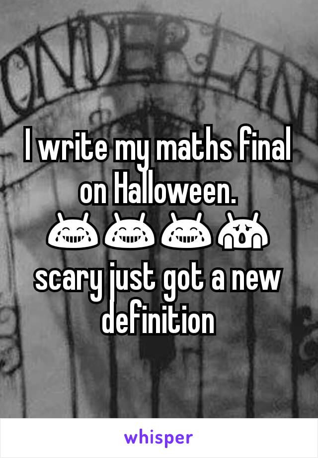I write my maths final on Halloween. 😂😂😂😱 scary just got a new definition