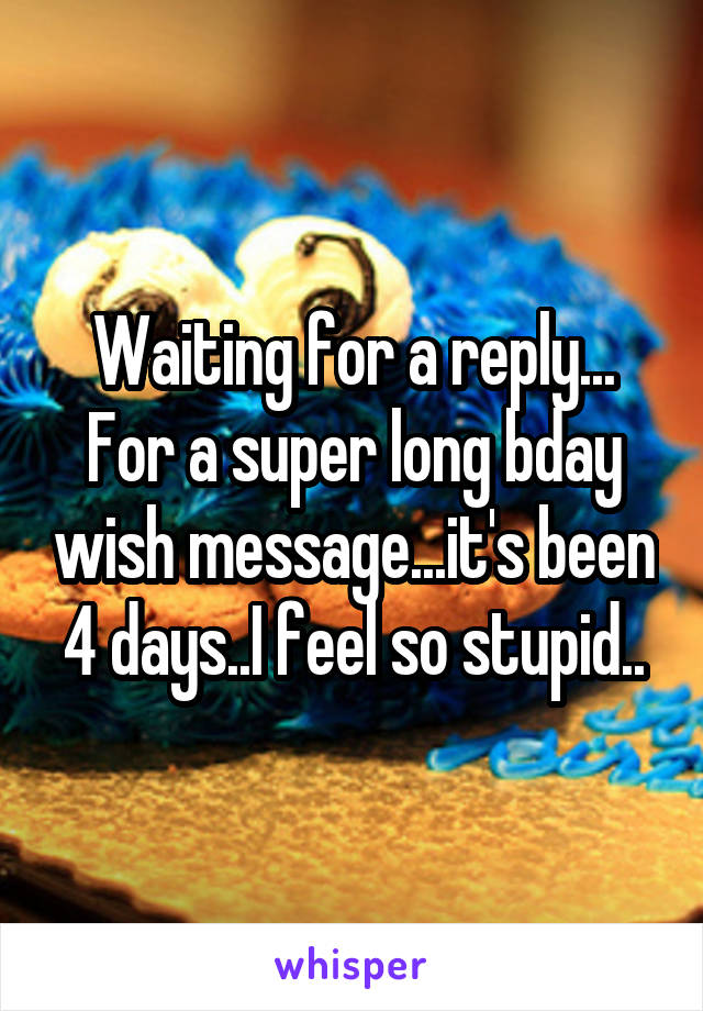 Waiting for a reply... For a super long bday wish message...it's been 4 days..I feel so stupid..