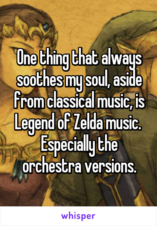 One thing that always soothes my soul, aside from classical music, is Legend of Zelda music.  Especially the orchestra versions.