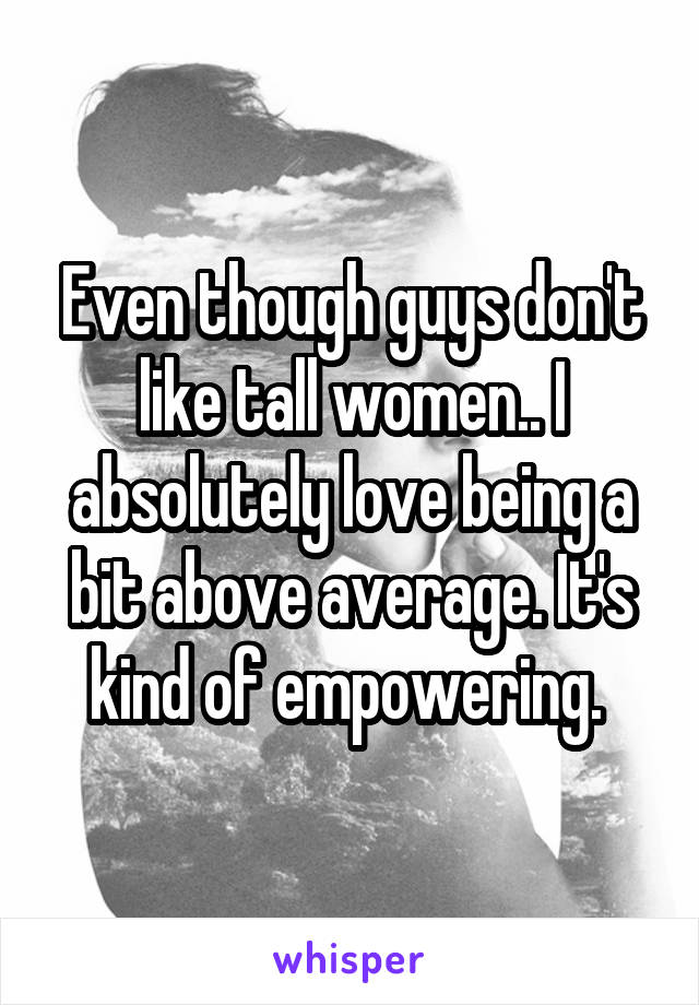 Even though guys don't like tall women.. I absolutely love being a bit above average. It's kind of empowering.