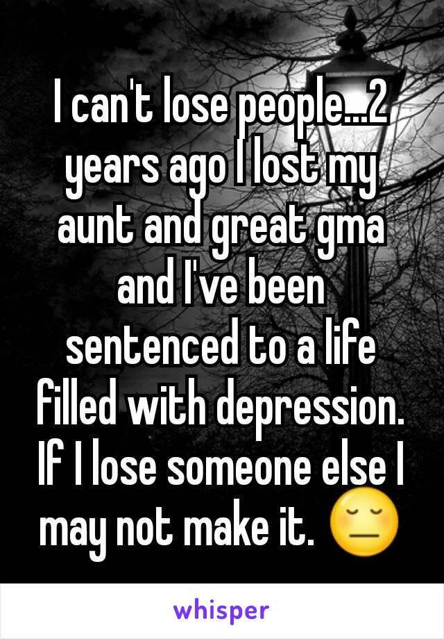 I can't lose people...2 years ago I lost my aunt and great gma and I've been sentenced to a life filled with depression. If I lose someone else I may not make it. 😔