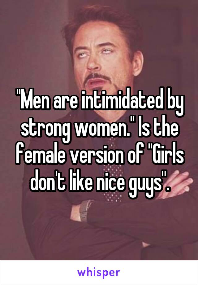 """""""Men are intimidated by strong women."""" Is the female version of """"Girls don't like nice guys""""."""