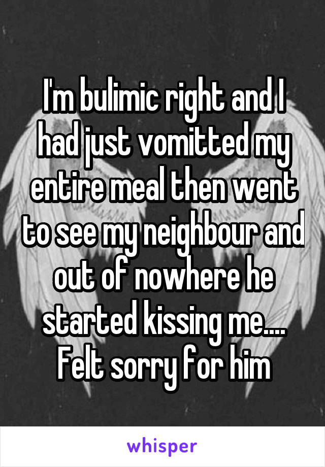 I'm bulimic right and I had just vomitted my entire meal then went to see my neighbour and out of nowhere he started kissing me.... Felt sorry for him