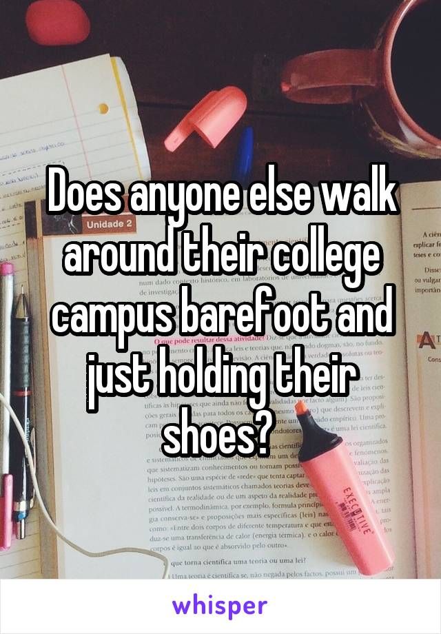 Does anyone else walk around their college campus barefoot and just holding their shoes?