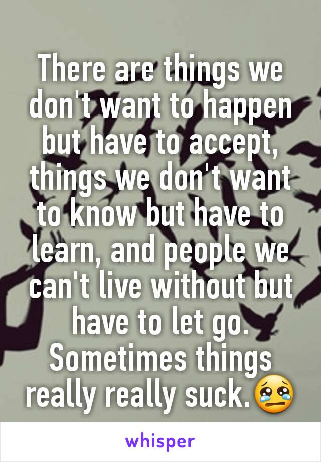 There are things we don't want to happen but have to accept, things we don't want to know but have to learn, and people we can't live without but have to let go. Sometimes things really really suck.😢