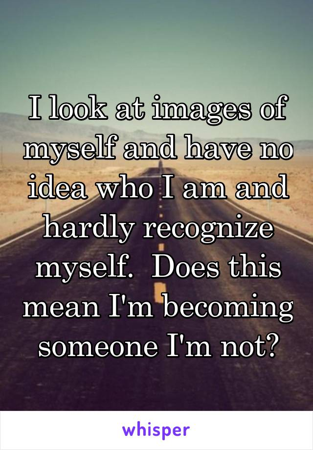 I look at images of myself and have no idea who I am and hardly recognize myself.  Does this mean I'm becoming someone I'm not?