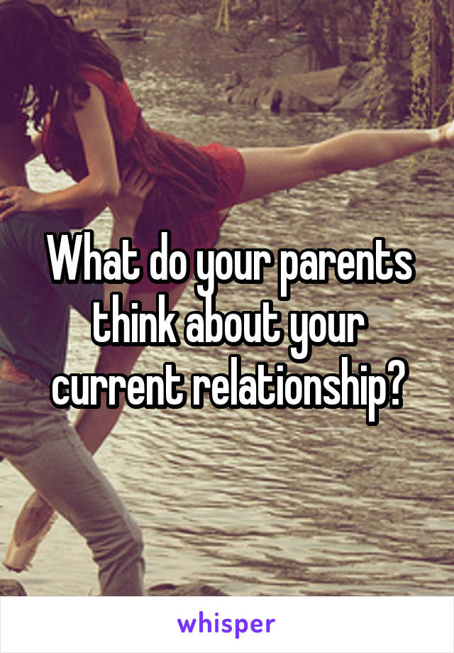 What do your parents think about your current relationship?