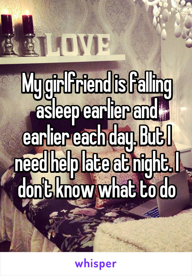 My girlfriend is falling asleep earlier and earlier each day. But I need help late at night. I don't know what to do