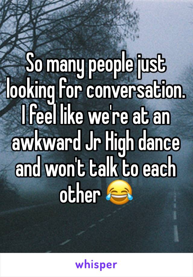 So many people just looking for conversation. I feel like we're at an awkward Jr High dance and won't talk to each other 😂