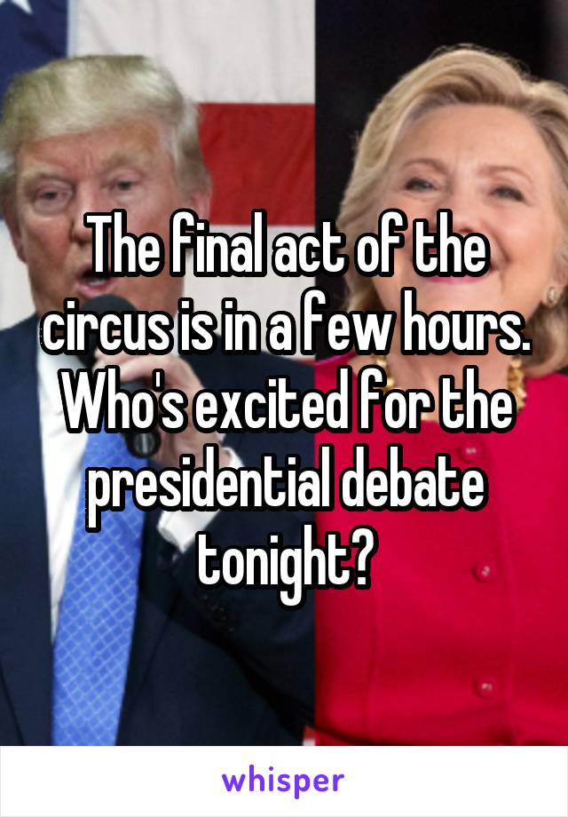 The final act of the circus is in a few hours. Who's excited for the presidential debate tonight?