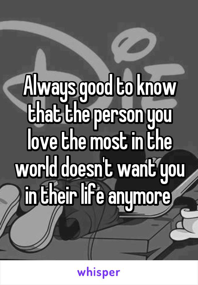 Always good to know that the person you love the most in the world doesn't want you in their life anymore