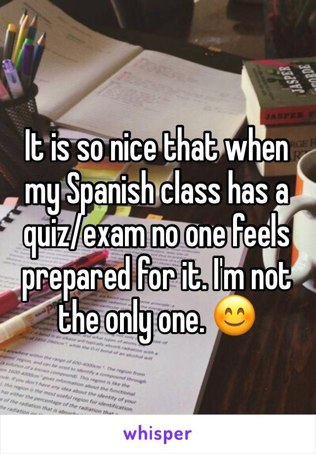 It is so nice that when my Spanish class has a quiz/exam no one feels prepared for it. I'm not the only one. 😊