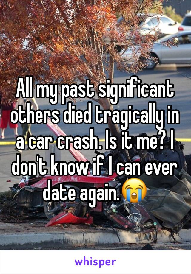 All my past significant others died tragically in a car crash. Is it me? I don't know if I can ever date again.😭