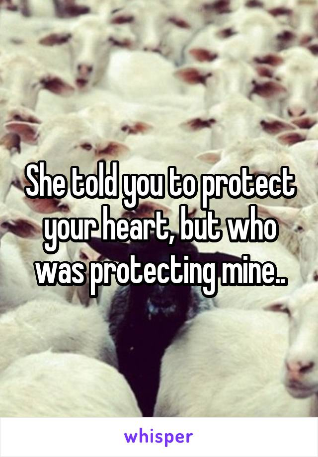She told you to protect your heart, but who was protecting mine..