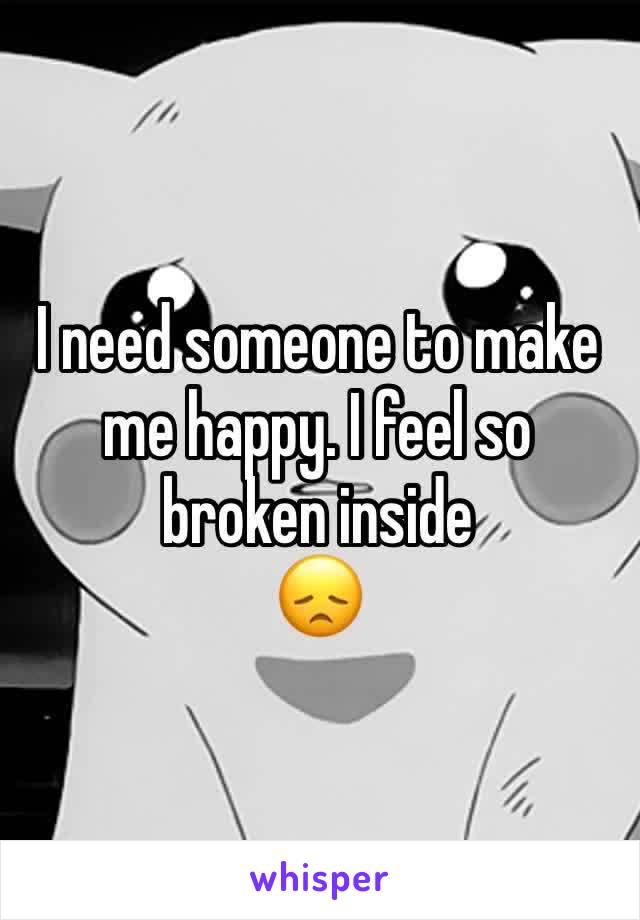 I need someone to make me happy. I feel so broken inside  😞