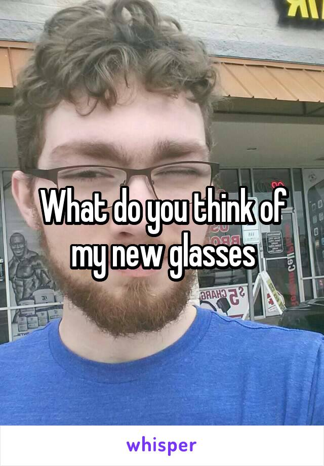 What do you think of my new glasses