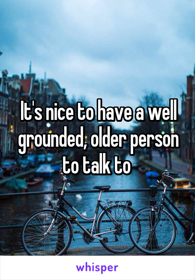 It's nice to have a well grounded, older person to talk to