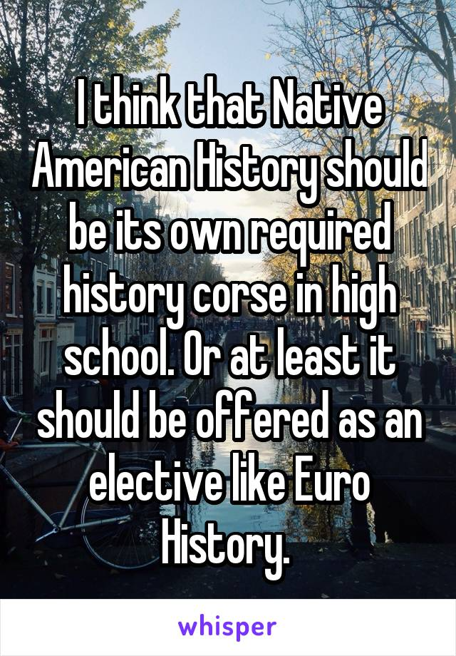 I think that Native American History should be its own required history corse in high school. Or at least it should be offered as an elective like Euro History.